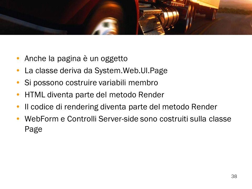 38 Anche la pagina è un oggetto La classe deriva da System.Web.UI.Page Si possono costruire variabili membro HTML diventa parte del metodo Render Il c