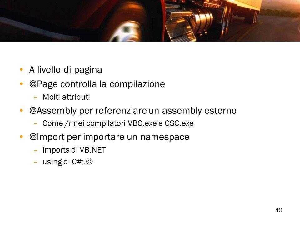 40 A livello di pagina @Page controlla la compilazione –Molti attributi @Assembly per referenziare un assembly esterno –Come /r nei compilatori VBC.ex