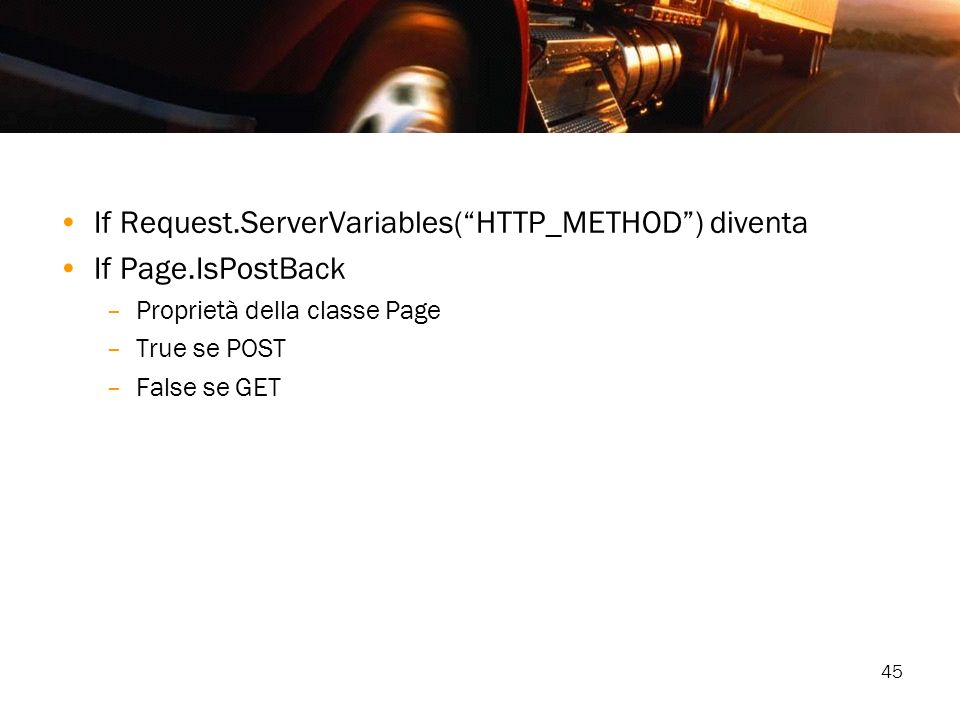 45 If Request.ServerVariables(HTTP_METHOD) diventa If Page.IsPostBack –Proprietà della classe Page –True se POST –False se GET