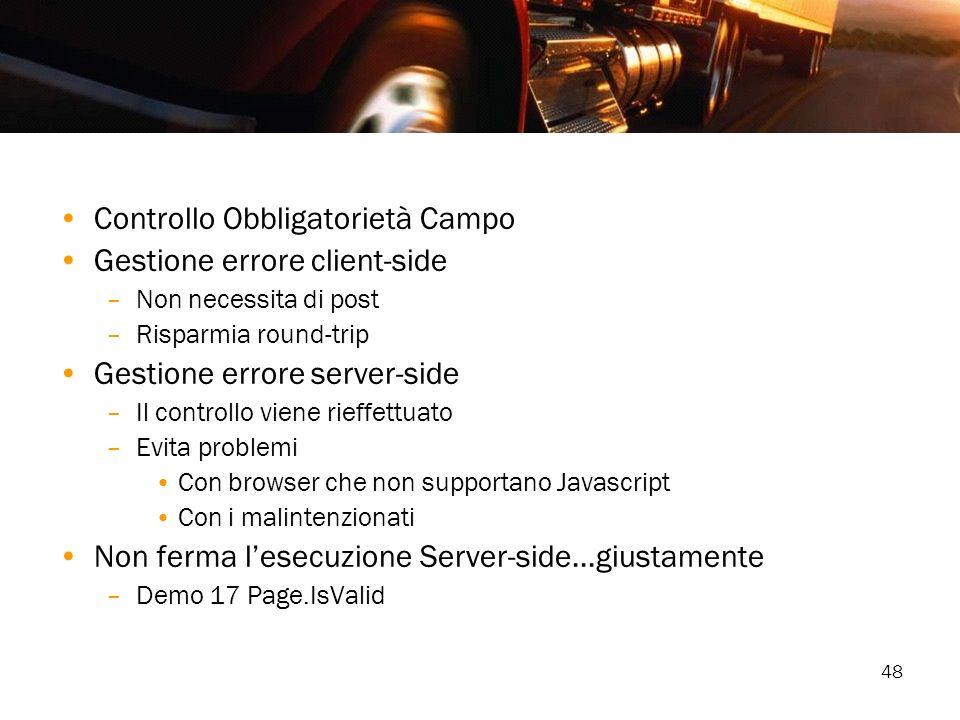 48 Controllo Obbligatorietà Campo Gestione errore client-side –Non necessita di post –Risparmia round-trip Gestione errore server-side –Il controllo v