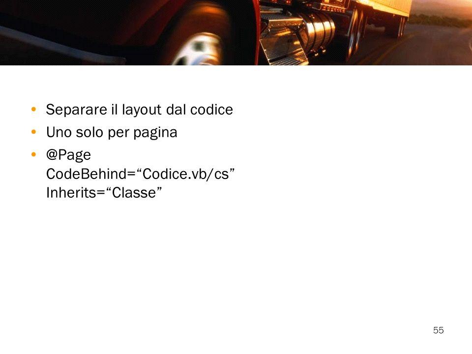 55 Separare il layout dal codice Uno solo per pagina @Page CodeBehind=Codice.vb/cs Inherits=Classe