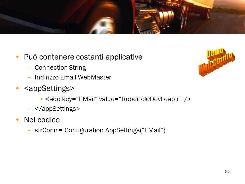 62 Può contenere costanti applicative –Connection String –Indirizzo Email WebMaster – Nel codice –strConn = Configuration.AppSettings(EMail)