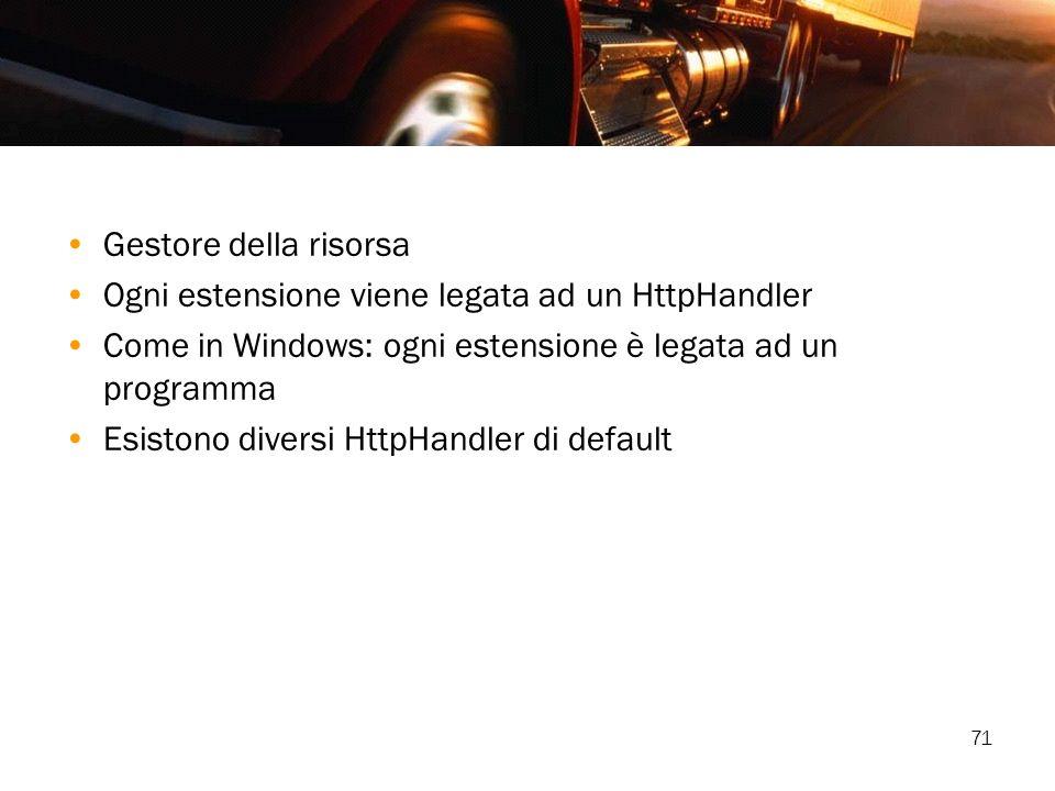 71 Gestore della risorsa Ogni estensione viene legata ad un HttpHandler Come in Windows: ogni estensione è legata ad un programma Esistono diversi Htt