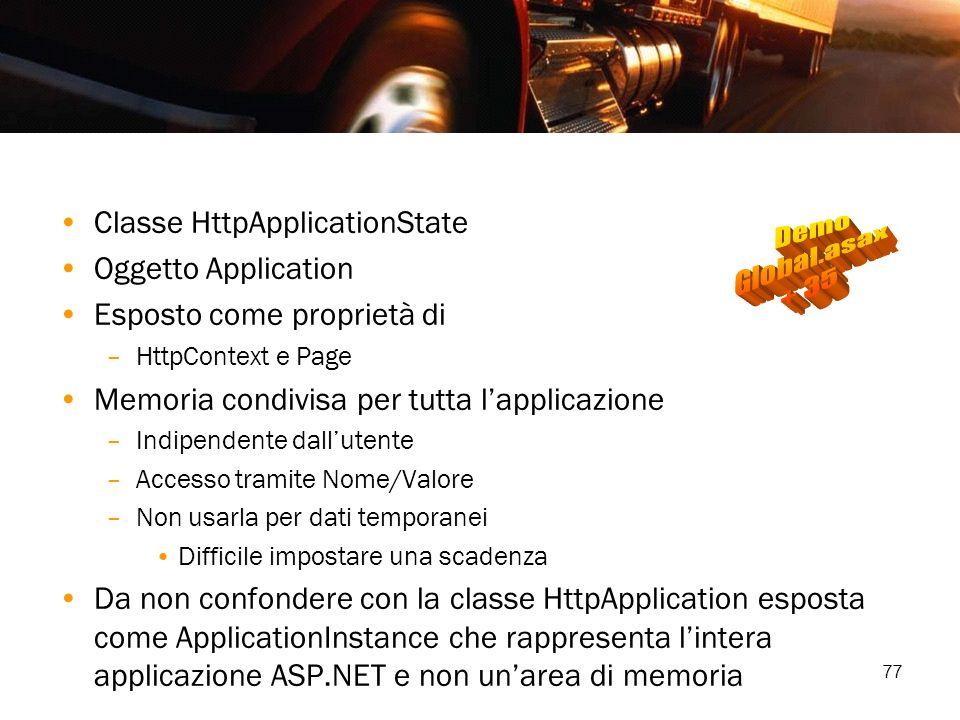77 Classe HttpApplicationState Oggetto Application Esposto come proprietà di –HttpContext e Page Memoria condivisa per tutta lapplicazione –Indipenden