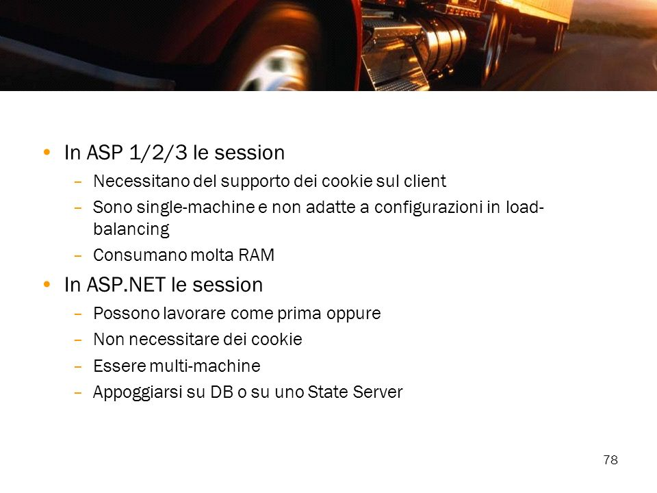 78 In ASP 1/2/3 le session –Necessitano del supporto dei cookie sul client –Sono single-machine e non adatte a configurazioni in load- balancing –Cons
