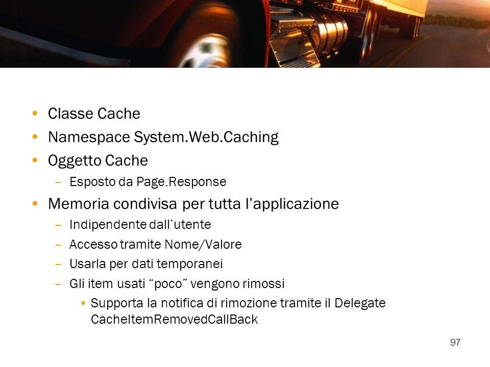 97 Classe Cache Namespace System.Web.Caching Oggetto Cache –Esposto da Page.Response Memoria condivisa per tutta lapplicazione –Indipendente dallutent