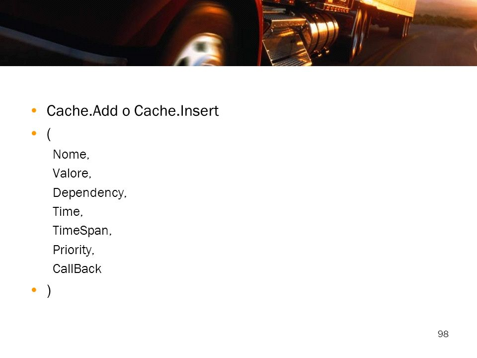98 Cache.Add o Cache.Insert ( Nome, Valore, Dependency, Time, TimeSpan, Priority, CallBack )