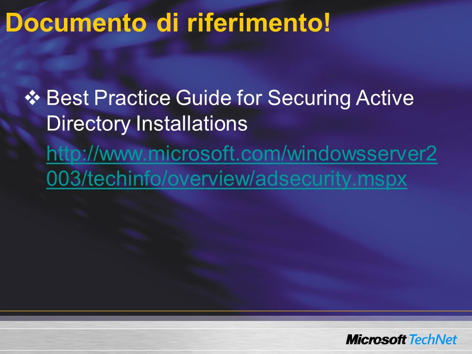 Documento di riferimento! Best Practice Guide for Securing Active Directory Installations http://www.microsoft.com/windowsserver2 003/techinfo/overvie