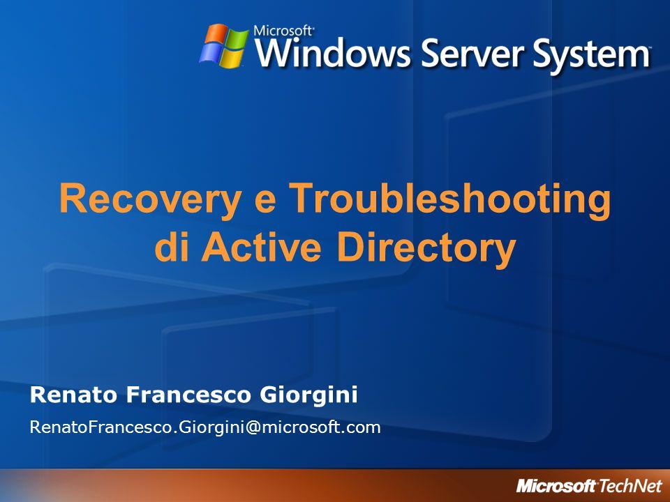 Recovery e Troubleshooting di Active Directory Renato Francesco Giorgini RenatoFrancesco.Giorgini@microsoft.com