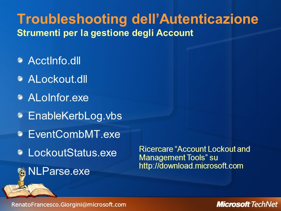 RenatoFrancesco.Giorgini@microsoft.com Troubleshooting dellAutenticazione Strumenti per la gestione degli Account AcctInfo.dll ALockout.dll ALoInfor.exe EnableKerbLog.vbs EventCombMT.exe LockoutStatus.exe NLParse.exe Ricercare Account Lockout and Management Tools su http://download.microsoft.com