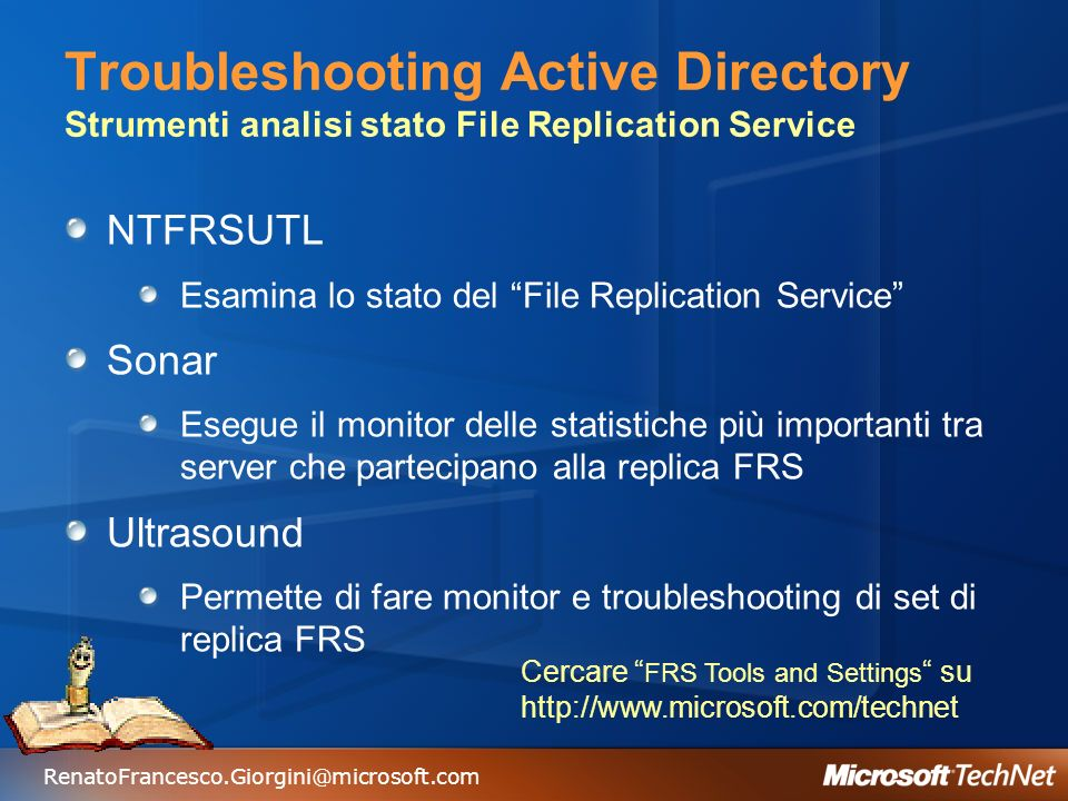 RenatoFrancesco.Giorgini@microsoft.com Troubleshooting Active Directory Strumenti analisi stato File Replication Service NTFRSUTL Esamina lo stato del File Replication Service Sonar Esegue il monitor delle statistiche più importanti tra server che partecipano alla replica FRS Ultrasound Permette di fare monitor e troubleshooting di set di replica FRS Cercare FRS Tools and Settings su http://www.microsoft.com/technet