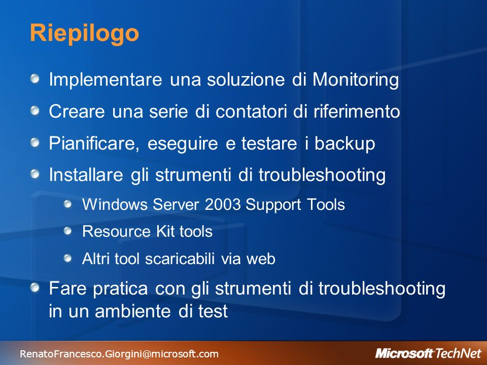 RenatoFrancesco.Giorgini@microsoft.com Riepilogo Implementare una soluzione di Monitoring Creare una serie di contatori di riferimento Pianificare, eseguire e testare i backup Installare gli strumenti di troubleshooting Windows Server 2003 Support Tools Resource Kit tools Altri tool scaricabili via web Fare pratica con gli strumenti di troubleshooting in un ambiente di test