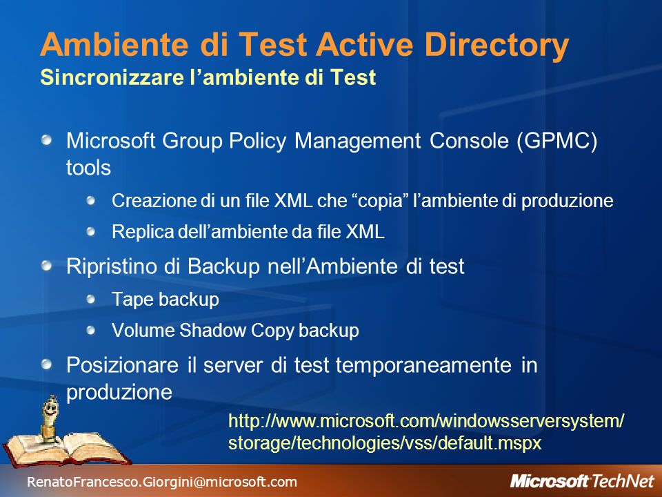 RenatoFrancesco.Giorgini@microsoft.com Ambiente di Test Active Directory Sincronizzare lambiente di Test Microsoft Group Policy Management Console (GPMC) tools Creazione di un file XML che copia lambiente di produzione Replica dellambiente da file XML Ripristino di Backup nellAmbiente di test Tape backup Volume Shadow Copy backup Posizionare il server di test temporaneamente in produzione http://www.microsoft.com/windowsserversystem/ storage/technologies/vss/default.mspx