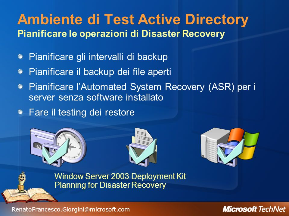 RenatoFrancesco.Giorgini@microsoft.com Ambiente di Test Active Directory Pianificare le operazioni di Disaster Recovery Pianificare gli intervalli di backup Pianificare il backup dei file aperti Pianificare lAutomated System Recovery (ASR) per i server senza software installato Fare il testing dei restore Window Server 2003 Deployment Kit Planning for Disaster Recovery