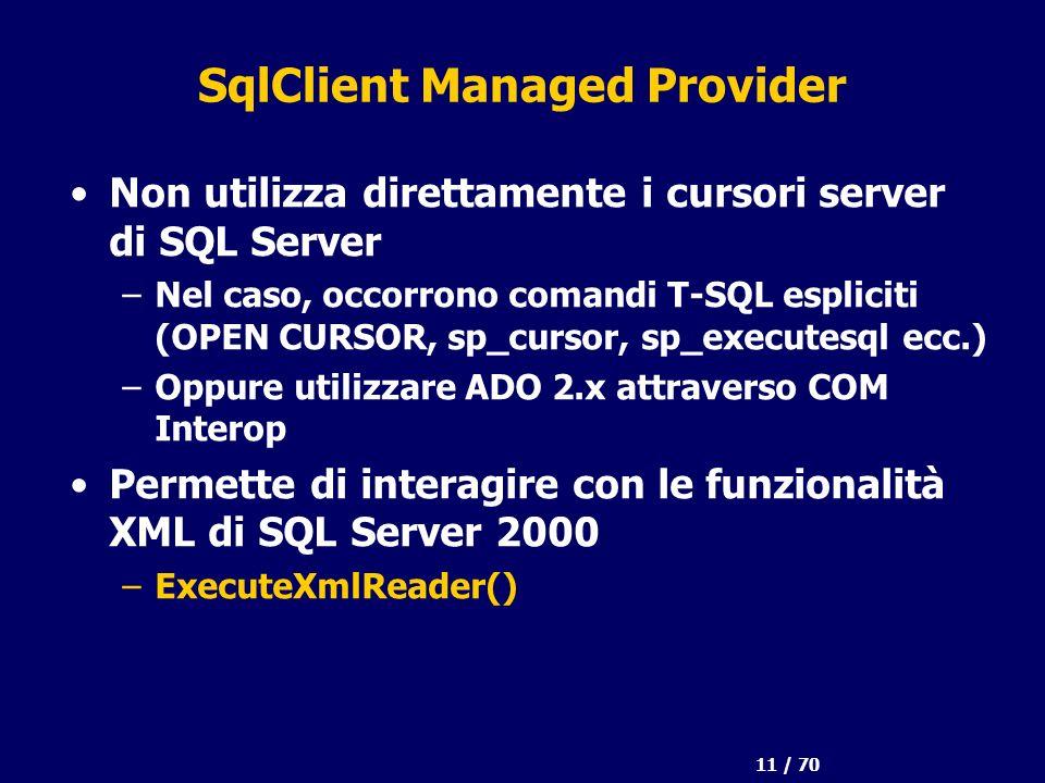 11 / 70 SqlClient Managed Provider Non utilizza direttamente i cursori server di SQL Server –Nel caso, occorrono comandi T-SQL espliciti (OPEN CURSOR, sp_cursor, sp_executesql ecc.) –Oppure utilizzare ADO 2.x attraverso COM Interop Permette di interagire con le funzionalità XML di SQL Server 2000 –ExecuteXmlReader()