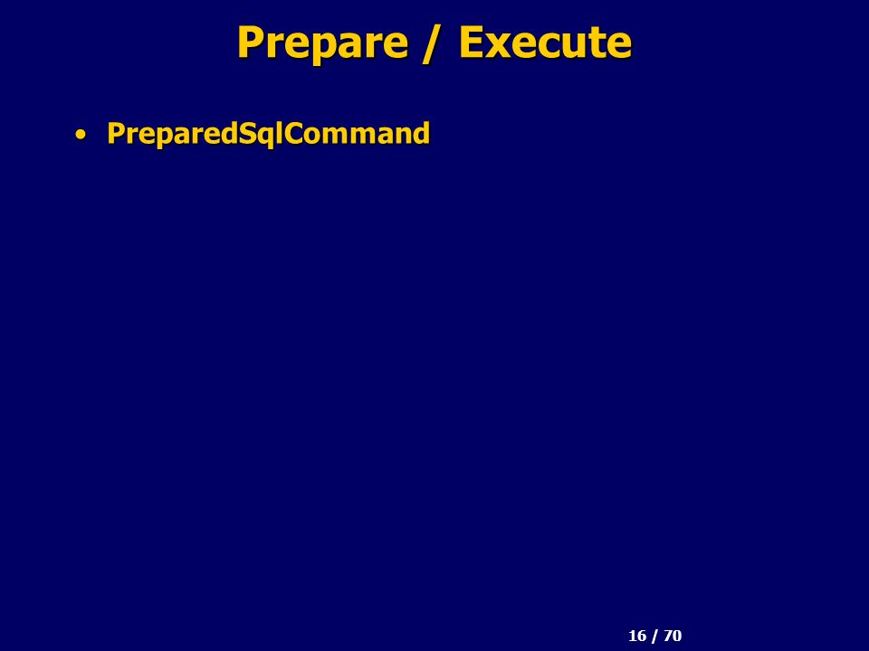 16 / 70 Prepare / Execute PreparedSqlCommandPreparedSqlCommand