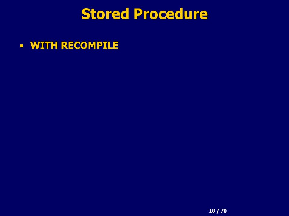 18 / 70 Stored Procedure WITH RECOMPILEWITH RECOMPILE