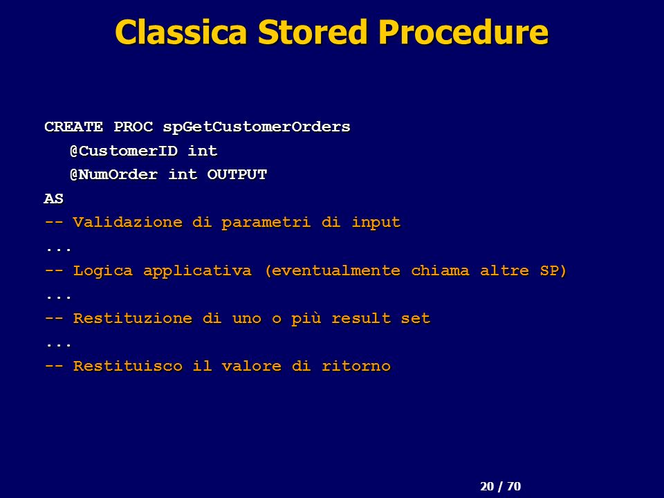 20 / 70 Classica Stored Procedure CREATE PROC spGetCustomerOrders @CustomerID int @NumOrder int OUTPUT AS -- Validazione di parametri di input...