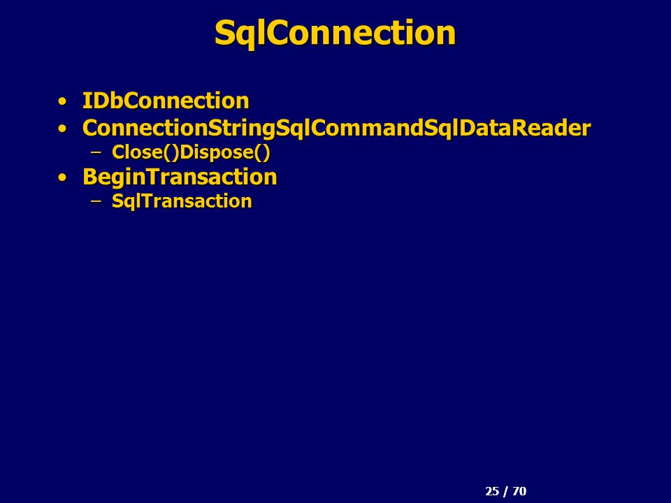 25 / 70 SqlConnection IDbConnectionIDbConnection ConnectionStringSqlCommandSqlDataReaderConnectionStringSqlCommandSqlDataReader –Close()Dispose() Begi