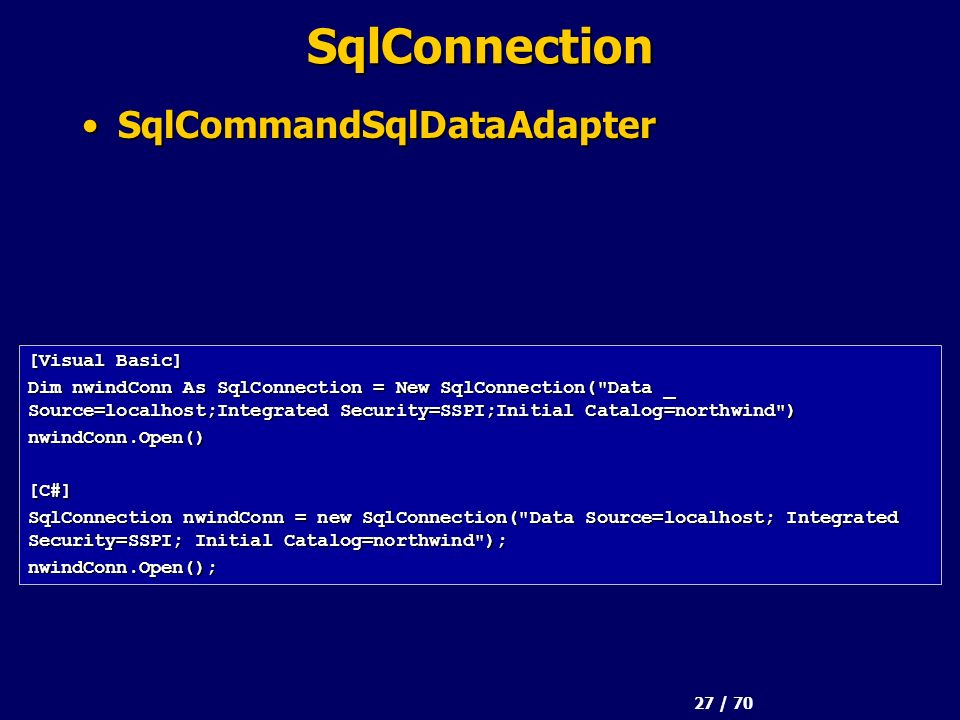 27 / 70 SqlConnection SqlCommandSqlDataAdapterSqlCommandSqlDataAdapter [Visual Basic] Dim nwindConn As SqlConnection = New SqlConnection(