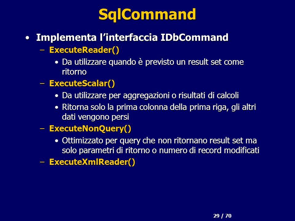 29 / 70 SqlCommand Implementa linterfaccia IDbCommandImplementa linterfaccia IDbCommand –ExecuteReader() Da utilizzare quando è previsto un result set