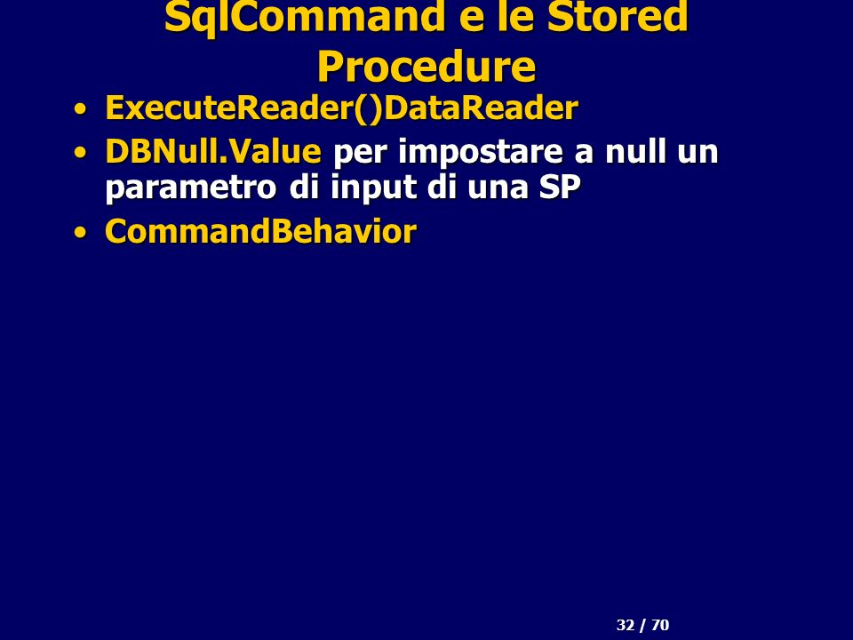 32 / 70 SqlCommand e le Stored Procedure ExecuteReader()DataReaderExecuteReader()DataReader DBNull.Value per impostare a null un parametro di input di