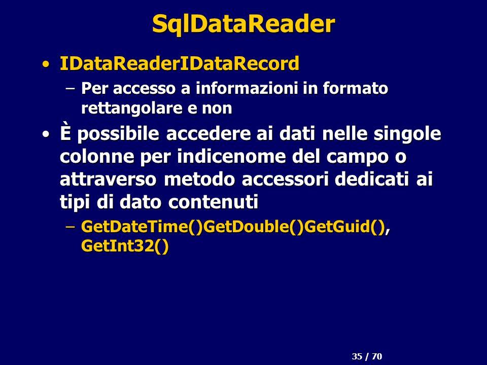 35 / 70 SqlDataReader IDataReaderIDataRecordIDataReaderIDataRecord –Per accesso a informazioni in formato rettangolare e non È possibile accedere ai dati nelle singole colonne per indicenome del campo o attraverso metodo accessori dedicati ai tipi di dato contenutiÈ possibile accedere ai dati nelle singole colonne per indicenome del campo o attraverso metodo accessori dedicati ai tipi di dato contenuti –GetDateTime()GetDouble()GetGuid(), GetInt32()