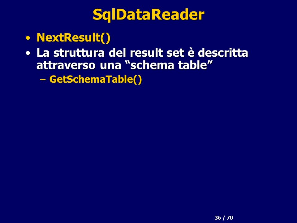 36 / 70 SqlDataReader NextResult()NextResult() La struttura del result set è descritta attraverso una schema tableLa struttura del result set è descri