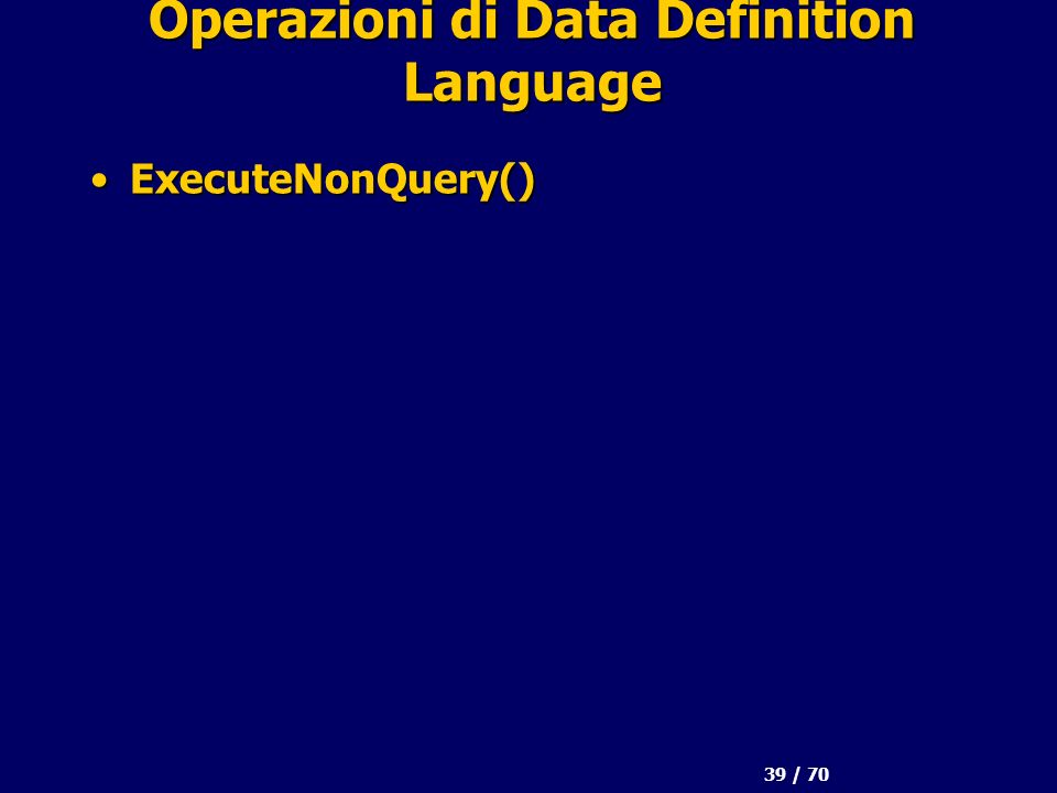 39 / 70 Operazioni di Data Definition Language ExecuteNonQuery()ExecuteNonQuery()