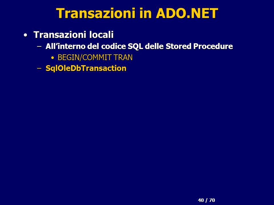 40 / 70 Transazioni in ADO.NET Transazioni localiTransazioni locali –Allinterno del codice SQL delle Stored Procedure BEGIN/COMMIT TRANBEGIN/COMMIT TR