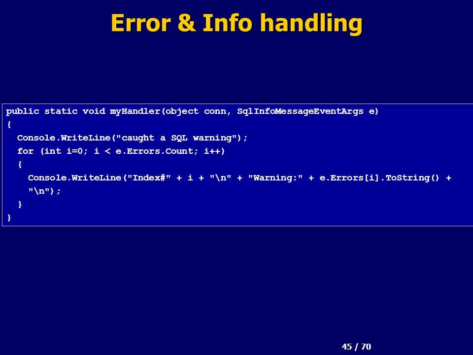 45 / 70 Error & Info handling public static void myHandler(object conn, SqlInfoMessageEventArgs e) { Console.WriteLine( caught a SQL warning ); for (int i=0; i < e.Errors.Count; i++) { Console.WriteLine( Index# + i + \n + Warning: + e.Errors[i].ToString() + \n ); }