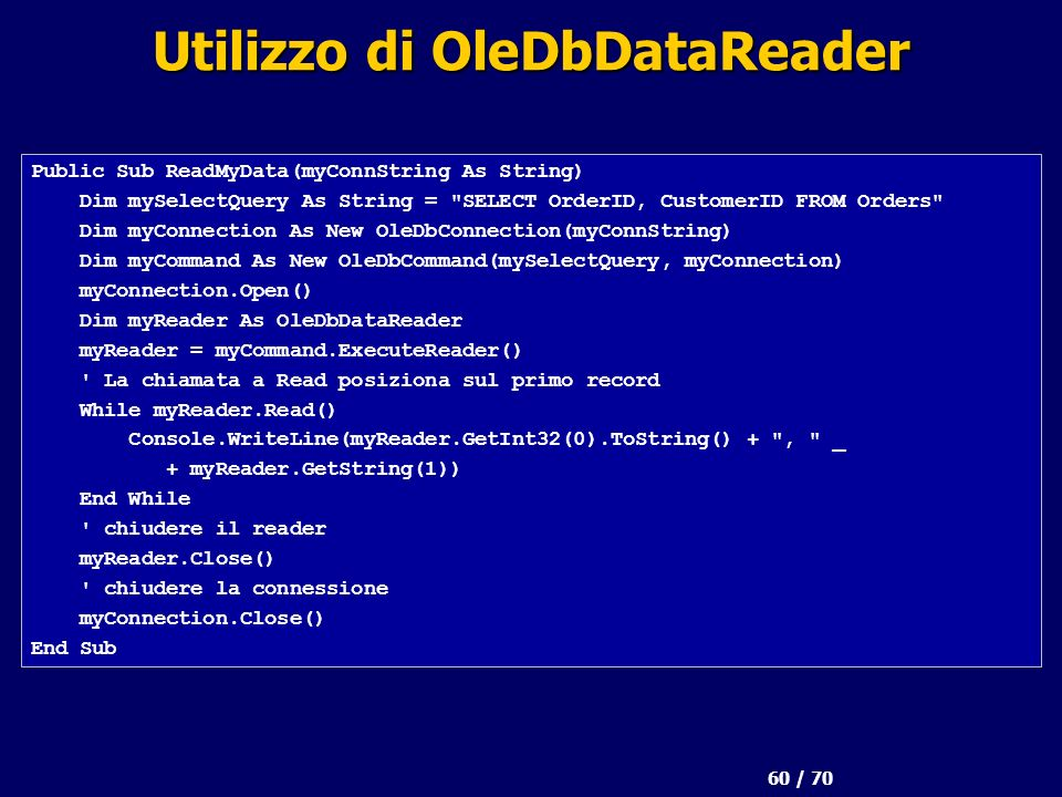 60 / 70 Utilizzo di OleDbDataReader Public Sub ReadMyData(myConnString As String) Dim mySelectQuery As String = SELECT OrderID, CustomerID FROM Orders Dim myConnection As New OleDbConnection(myConnString) Dim myCommand As New OleDbCommand(mySelectQuery, myConnection) myConnection.Open() Dim myReader As OleDbDataReader myReader = myCommand.ExecuteReader() La chiamata a Read posiziona sul primo record While myReader.Read() Console.WriteLine(myReader.GetInt32(0).ToString() + , _ + myReader.GetString(1)) End While chiudere il reader myReader.Close() chiudere la connessione myConnection.Close() End Sub