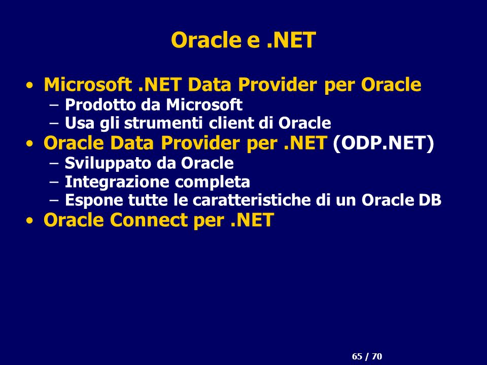 65 / 70 Oracle e.NET Microsoft.NET Data Provider per Oracle –Prodotto da Microsoft –Usa gli strumenti client di Oracle Oracle Data Provider per.NET (O