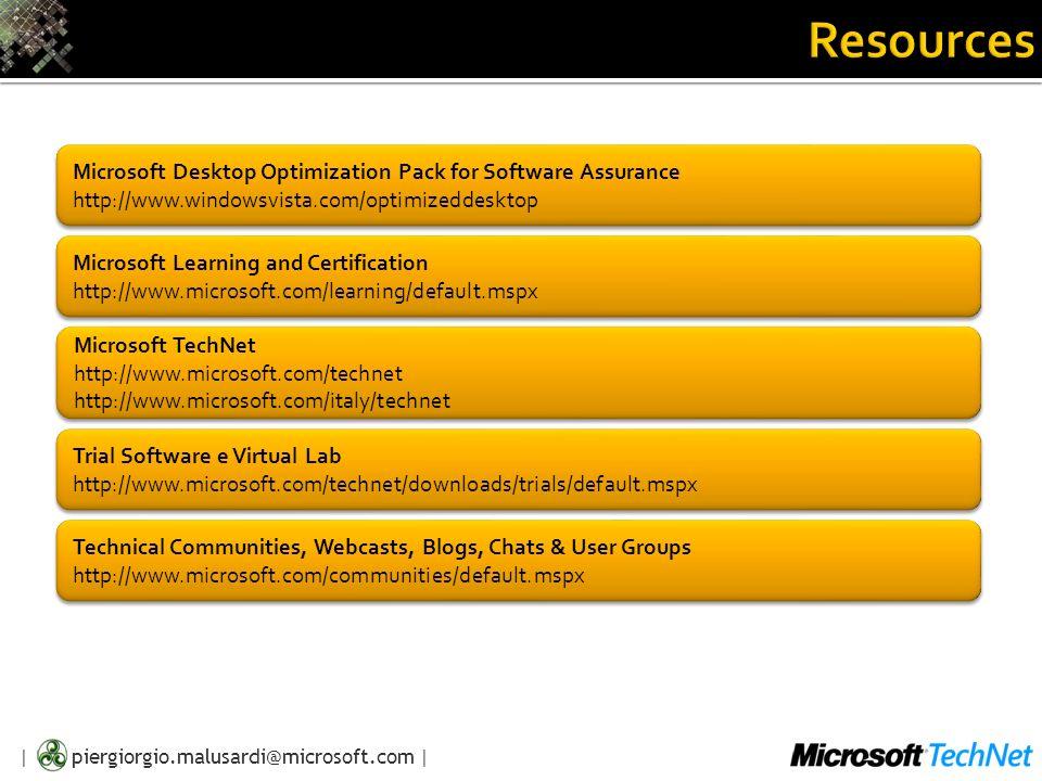 | piergiorgio.malusardi@microsoft.com | Microsoft Desktop Optimization Pack for Software Assurance http://www.windowsvista.com/optimizeddesktop Microsoft TechNet http://www.microsoft.com/technet http://www.microsoft.com/italy/technet Microsoft TechNet http://www.microsoft.com/technet http://www.microsoft.com/italy/technet Trial Software e Virtual Lab http://www.microsoft.com/technet/downloads/trials/default.mspx Trial Software e Virtual Lab http://www.microsoft.com/technet/downloads/trials/default.mspx Microsoft Learning and Certification http://www.microsoft.com/learning/default.mspx Microsoft Learning and Certification http://www.microsoft.com/learning/default.mspx Technical Communities, Webcasts, Blogs, Chats & User Groups http://www.microsoft.com/communities/default.mspx Technical Communities, Webcasts, Blogs, Chats & User Groups http://www.microsoft.com/communities/default.mspx
