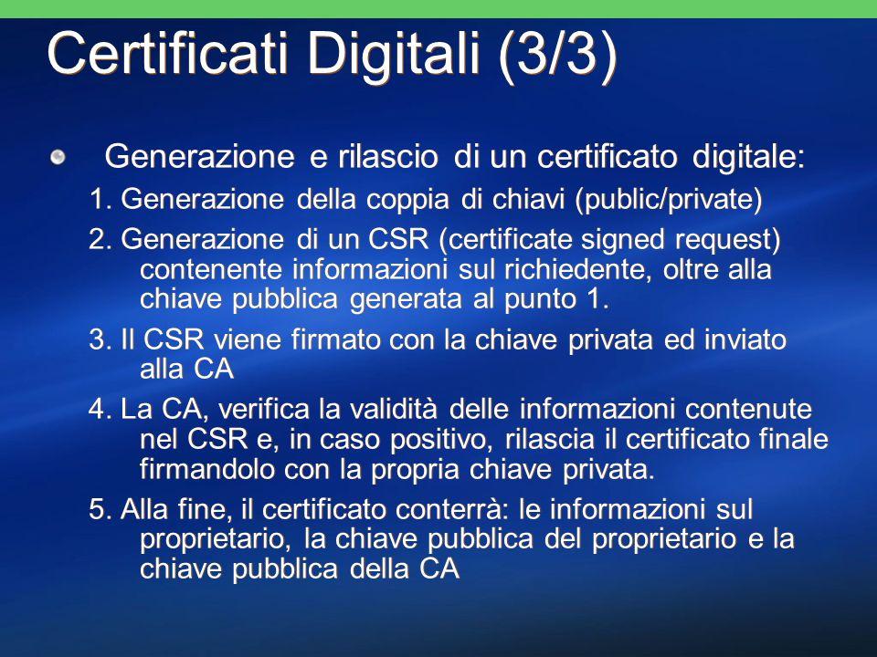 Certificati Digitali (3/3) Generazione e rilascio di un certificato digitale: 1. Generazione della coppia di chiavi (public/private) 2. Generazione di