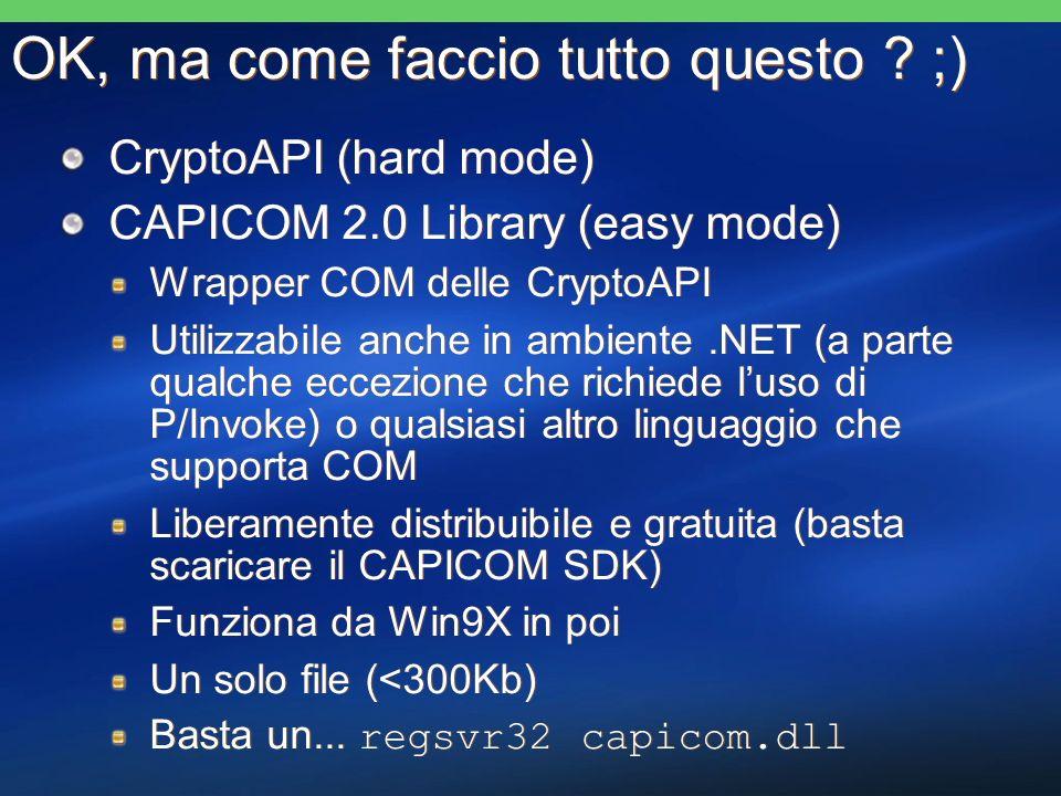 OK, ma come faccio tutto questo ? ;) CryptoAPI (hard mode) CAPICOM 2.0 Library (easy mode) Wrapper COM delle CryptoAPI Utilizzabile anche in ambiente.
