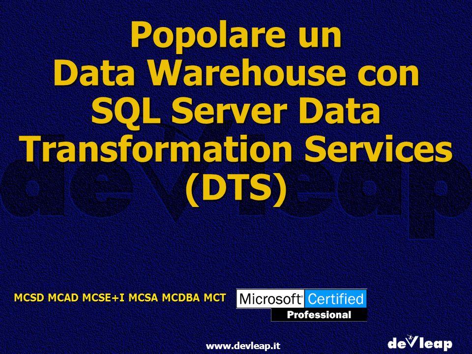 MCSD MCAD MCSE+I MCSA MCDBA MCT www.devleap.it Popolare un Data Warehouse con SQL Server Data Transformation Services (DTS)