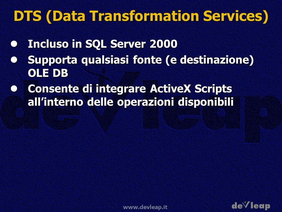 www.devleap.it DTS (Data Transformation Services) Incluso in SQL Server 2000 Incluso in SQL Server 2000 Supporta qualsiasi fonte (e destinazione) OLE DB Supporta qualsiasi fonte (e destinazione) OLE DB Consente di integrare ActiveX Scripts allinterno delle operazioni disponibili Consente di integrare ActiveX Scripts allinterno delle operazioni disponibili
