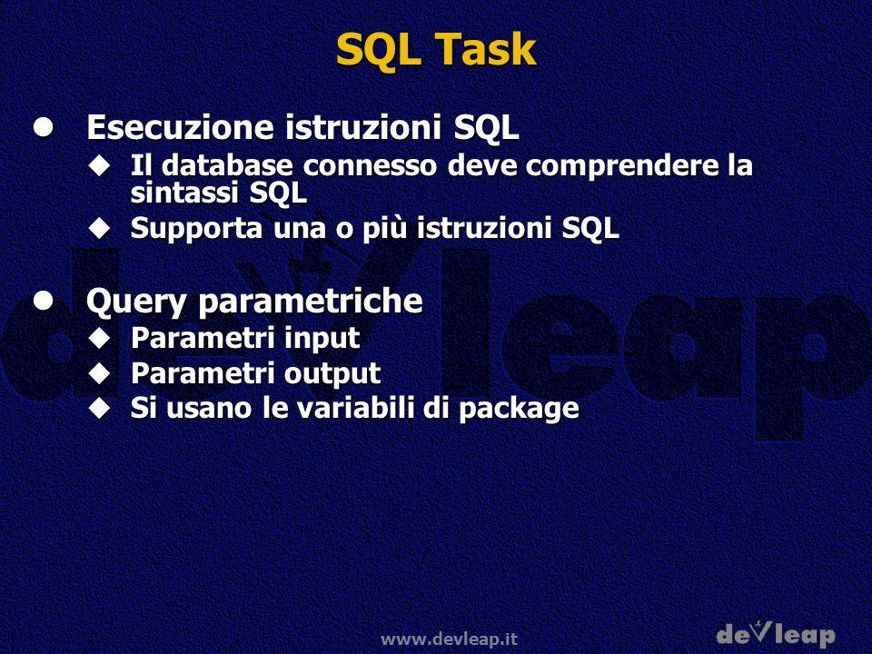 www.devleap.it SQL Task Esecuzione istruzioni SQL Esecuzione istruzioni SQL Il database connesso deve comprendere la sintassi SQL Il database connesso deve comprendere la sintassi SQL Supporta una o più istruzioni SQL Supporta una o più istruzioni SQL Query parametriche Query parametriche Parametri input Parametri input Parametri output Parametri output Si usano le variabili di package Si usano le variabili di package