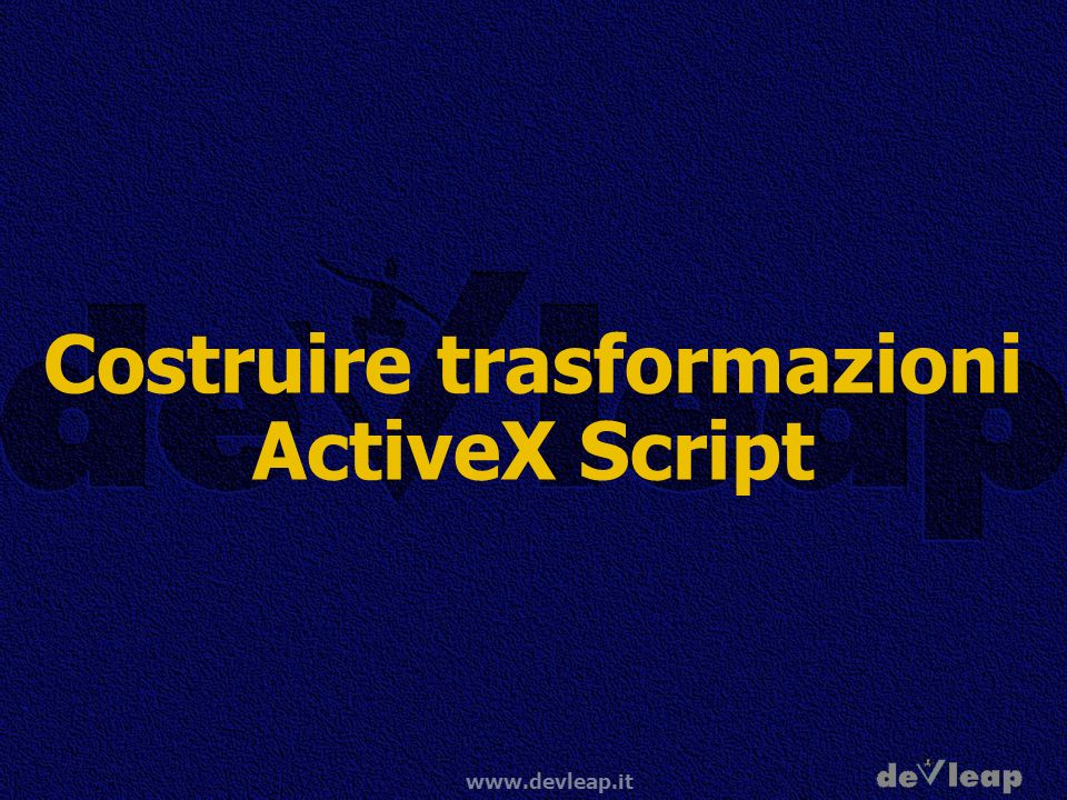 www.devleap.it Costruire trasformazioni ActiveX Script