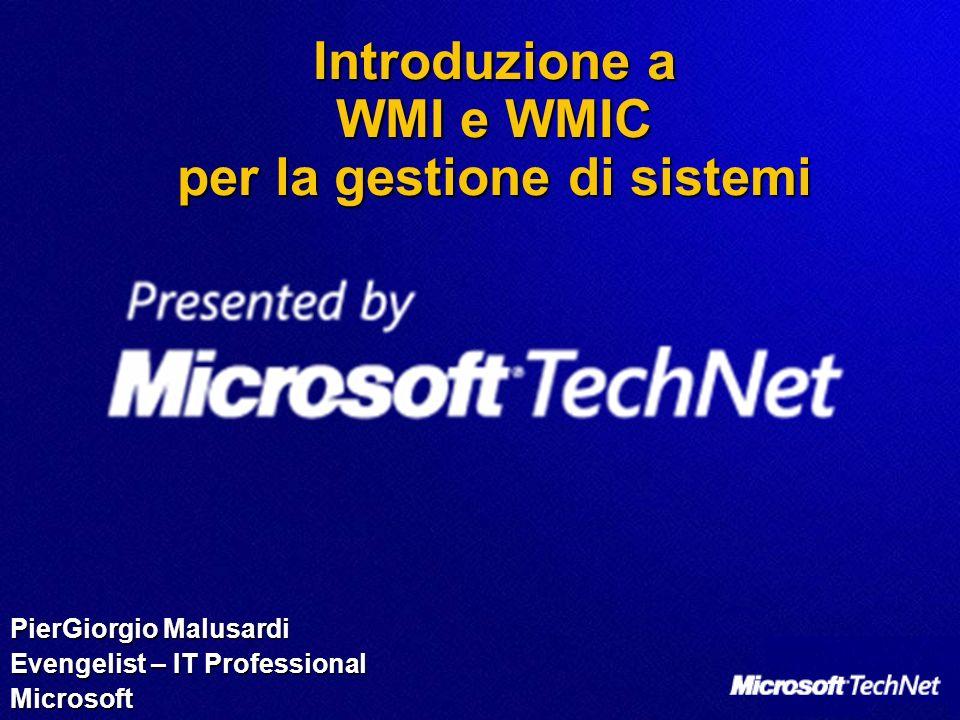 Introduzione a WMI e WMIC per la gestione di sistemi PierGiorgio Malusardi Evengelist – IT Professional Microsoft