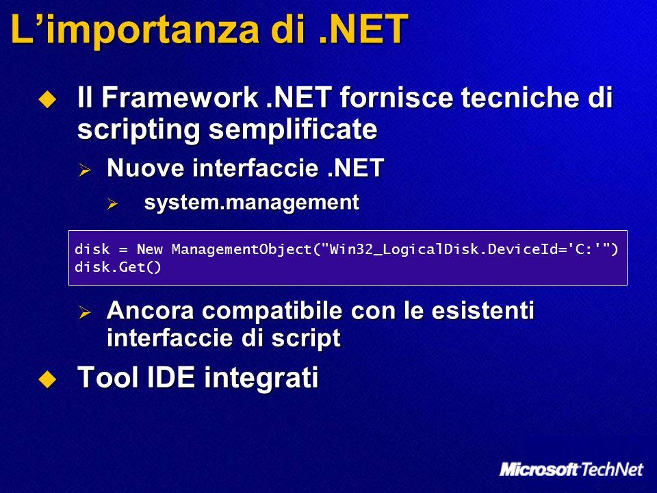 Limportanza di.NET Il Framework.NET fornisce tecniche di scripting semplificate Il Framework.NET fornisce tecniche di scripting semplificate Nuove interfaccie.NET Nuove interfaccie.NET system.management system.management Ancora compatibile con le esistenti interfaccie di script Ancora compatibile con le esistenti interfaccie di script Tool IDE integrati Tool IDE integrati disk = New ManagementObject( Win32_LogicalDisk.DeviceId= C: ) disk.Get()