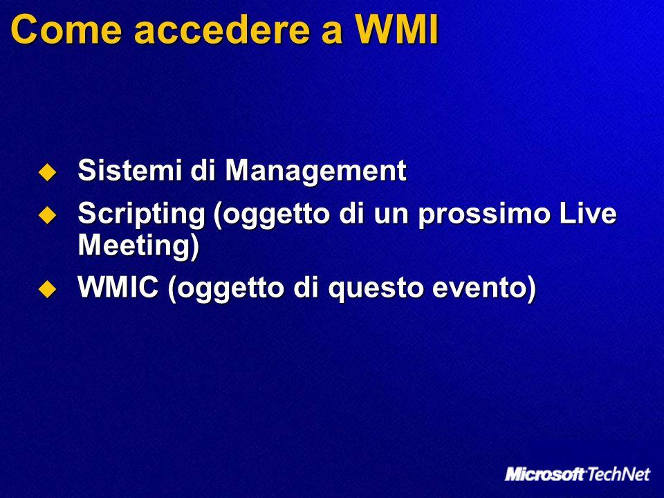 Come accedere a WMI Sistemi di Management Sistemi di Management Scripting (oggetto di un prossimo Live Meeting) Scripting (oggetto di un prossimo Live Meeting) WMIC (oggetto di questo evento) WMIC (oggetto di questo evento)