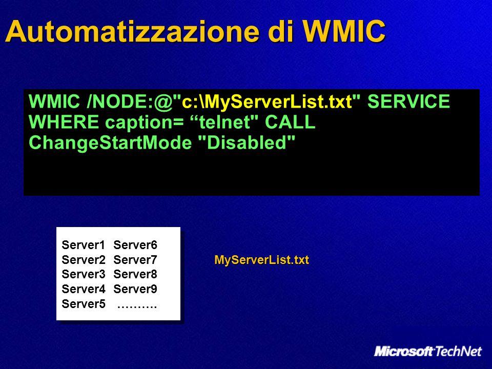 Automatizzazione di WMIC WMIC /NODE:@ c:\MyServerList.txt SERVICE WHERE caption= telnet CALL ChangeStartMode Disabled Server1 Server6 Server2 Server7 Server3 Server8 Server4 Server9 Server5 ……….