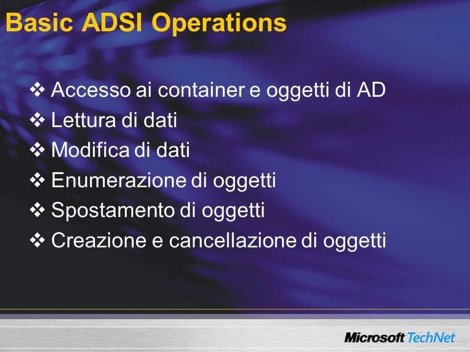 Basic ADSI Operations Accesso ai container e oggetti di AD Lettura di dati Modifica di dati Enumerazione di oggetti Spostamento di oggetti Creazione e