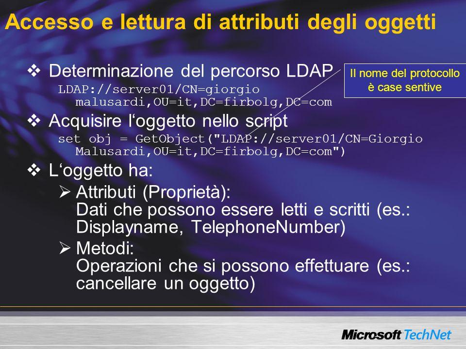 Accesso e lettura di attributi degli oggetti Determinazione del percorso LDAP LDAP://server01/CN=giorgio malusardi,OU=it,DC=firbolg,DC=com Acquisire l