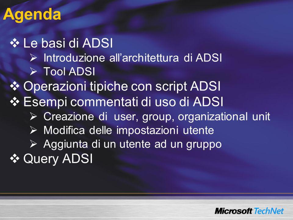 Accesso e lettura di attributi degli oggetti User PATH= LDAP://server01/CN=giorgio malusardi,OU=it,DC=firbolg,DC=com Set u = GetObject(PATH) --- ADSI meta data WScript.echo Name: & u.name WScript.echo Class: & u.Class --- General property page WScript.echo DisplayName: & u.Fullname WScript.echo Description: & u.Description WScript.echo TelephoneNumber: & u.TelephoneNumber --- Account property page WScript.echo NT4-Account Name: & u.samAccountName