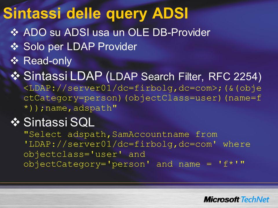 Sintassi delle query ADSI ADO su ADSI usa un OLE DB-Provider Solo per LDAP Provider Read-only Sintassi LDAP ( LDAP Search Filter, RFC 2254) ;(&(obje c