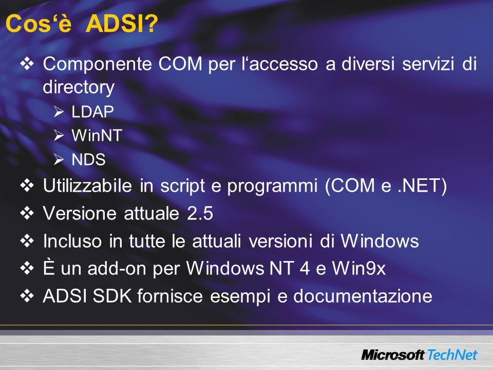 Architettura ADSI Script COM ADSI Provider LDAP:// ADSI Provider WinNT:// ADSI Provider NDS:// Active Directory Service Interface Rete AD Exchange NT4 NT5.x Altro OLE DB Provider per ADSI OLE DB Provider SQL OLE DB Provider Altro OLE DB Rete ActiveX Data Object (ADO) SQL Server Altro DB Read/Write Read only