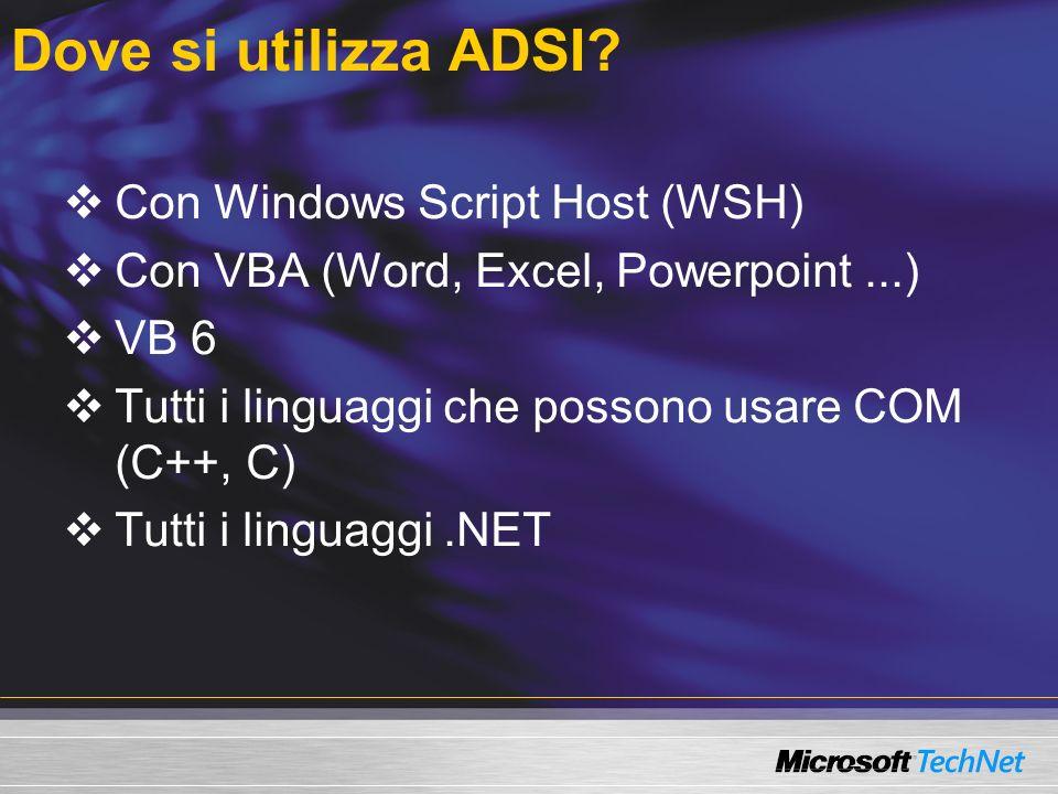 Enumerazione di oggetti Users Tutti gli user in un container Const PATH = LDAP://server01/ OU=it,DC=firbolg,DC=com Set c = GetObject(PATH) Wscript.Echo # of Objects: & c.Count For Each u In c WScript.echo u.ADsPath & : & u.Get( SAMAccountname ) Next